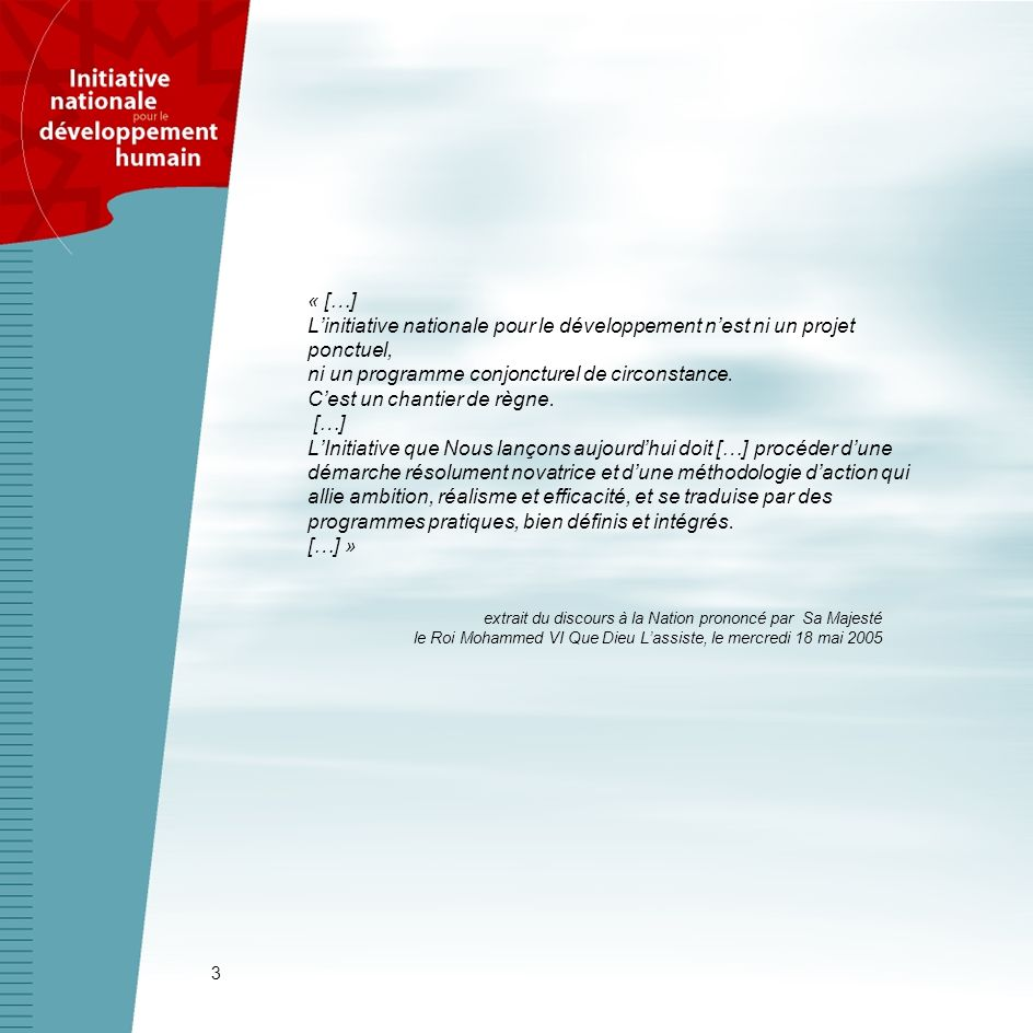 « […] L'initiative nationale pour le développement n'est ni un projet ponctuel, ni un programme conjoncturel de circonstance. C'est un chantier de règne. […] L'Initiative que Nous lançons aujourd'hui doit […] procéder d'une démarche résolument novatrice et d'une méthodologie d'action qui allie ambition, réalisme et efficacité, et se traduise par des programmes pratiques, bien définis et intégrés. […] »